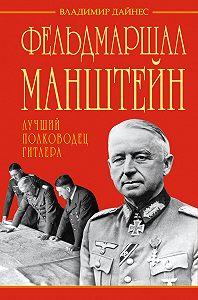 Владимир Дайнес -Фельдмаршал Манштейн – лучший полководец Гитлера
