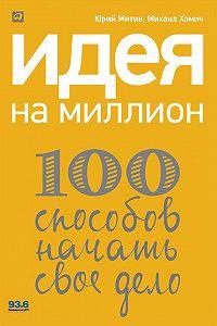 Михаил Хомич -Идея на миллион: 100 способов начать свое дело