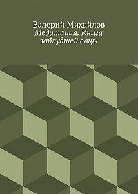 Валерий Михайлов -Медитация. Книга заблудшейовцы