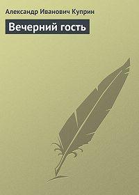 Александр Куприн -Вечерний гость