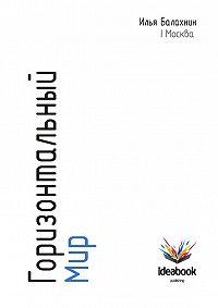 Илья Балахнин -Горизонтальный мир: Экономика, инновации, новые медиа