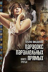 Татьяна Вильданова -Парадокс параллельных прямых. Книга третья