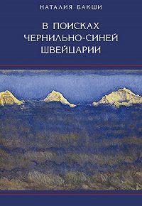 Наталия Александровна Бакши -В поисках чернильно-синей Швейцарии