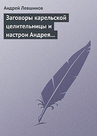 Андрей Левшинов -Заговоры карельской целительницы и настрои Андрея Левшинова