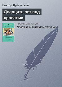 Виктор Юзефович Драгунский -Двадцать лет под кроватью