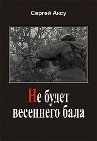 Сергей Аксу - Не будет весеннего бала