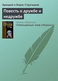 Аркадий и Борис Стругацкие -Повесть о дружбе и недружбе