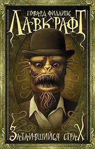 Говард Лавкрафт -Затаившийся страх (сборник)