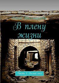 Сахиб Шихмирзаева -В плену жизни. Часть 1. Белый снег