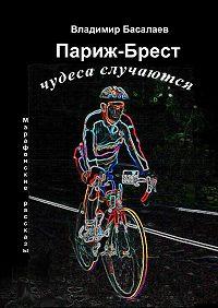 Владимир Басалаев -Париж – Брест. Чудеса случаются. Марафонские рассказы