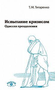 Татьяна Титаренко -Испытание кризисом. Одиссея преодоления