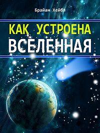 Брайан Хейбл - Как устроена Вселенная