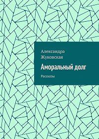 Александра Жуковская -Аморальныйдолг. Рассказы