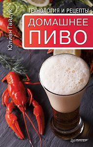 Юлиан Гайдук - Домашнее пиво. Технология и рецепты
