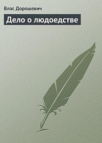 Влас Дорошевич - Дело о людоедстве