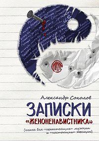 Александр Соколов -Записки «женоненавистника» (книга для «ненастоящих» мужчин и «настоящих» женщин). Психология