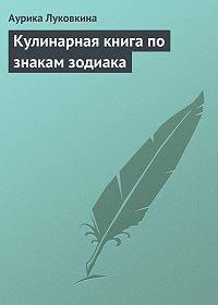 Аурика Луковкина - Кулинарная книга по знакам зодиака