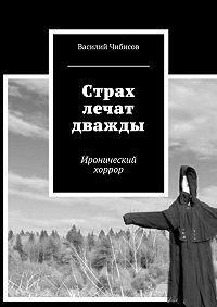 Василий Чибисов - Страх лечат дважды. Иронический хоррор