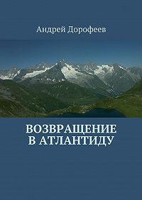 Андрей Дорофеев -Возвращение вАтлантиду