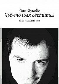 Олег Лукойе -Чьё-то имя светится. Стихи, тексты. 2014—2015
