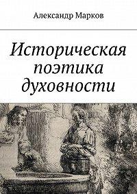 Александр Марков -Историческая поэтика духовности