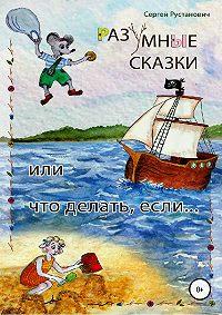 Сергей Рустанович -Разумные сказки, или Что делать, если…