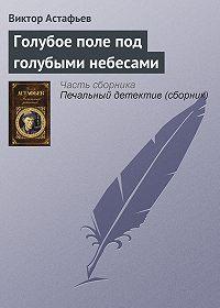 Виктор Астафьев - Голубое поле под голубыми небесами
