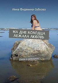 Инна Фидянина-Зубкова - Надне колодца лежала любовь. стихи одевушках