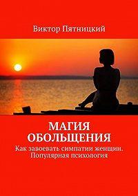 Виктор Пятницкий - Магия обольщения. Как завоевать симпатии женщин. Популярная психология