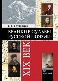 Евгений Борисович Глушаков - Великие судьбы русской поэзии: XIX век