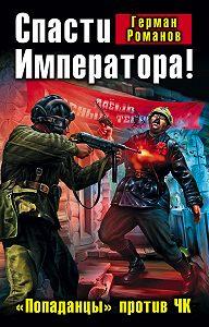 Герман Романов - Спасти Императора! «Попаданцы» против ЧК