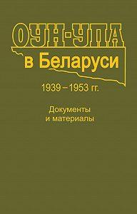 Коллектив авторов -ОУН-УПА в Беларуси. 1939–1953 гг. Документы и материалы