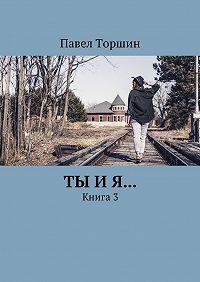 Павел Торшин -Ты и я… Книга3