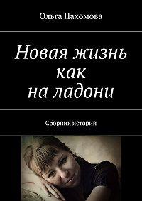 Ольга Пахомова - Новая жизнь как наладони. Сборник историй