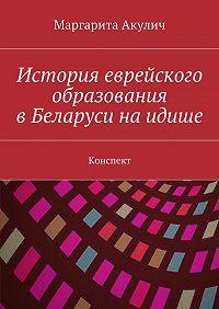 Маргарита Акулич -История еврейского образования в Беларуси на идише. Конспект