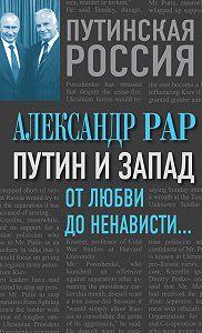 Александр Рар -Путин и Запад. От любви до ненависти…