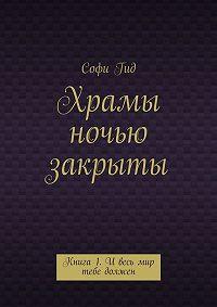 Софи Гид -Храмы ночью закрыты. Книга 1. И весь мир тебе должен