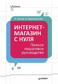Кристиан Акила, Артем Еремеевский - Интернет-магазин с нуля. Полное пошаговое руководство