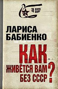 Лариса Бабиенко - Как живется вам без СССР?