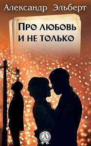 Александр Эльберт -Про любовь и не только…
