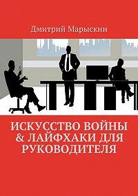 Дмитрий Марыскин -Искусство войны & Лайфхаки для руководителя