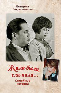 Екатерина Рождественская -Жили-были, ели-пили. Семейные истории