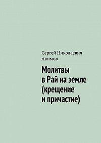 Сергей Акимов - Молитвы в рай на земле (крещение и причастие)