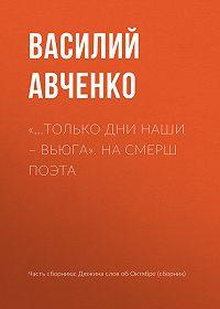 Василий Авченко -«…Только дни наши – вьюга». На СМЕРШ поэта