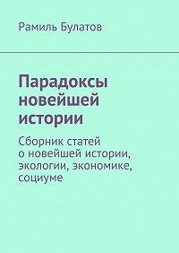 Рамиль Булатов -Парадоксы новейшей истории. Сборник статей оновейшей истории, экологии, экономике, социуме