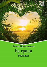 Елена Владимировна Прокопенко -На грани. Сборник рассказов