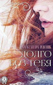 Александра Ревенок -Долго без тебя