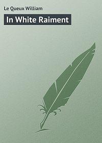 William Le Queux -In White Raiment