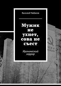 Василий Чибисов -Мужик не ухнет, сова не съест. Иронический хоррор