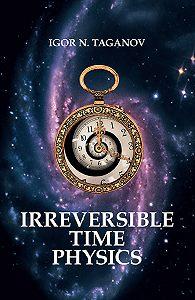Igor Taganov -Irreversible Time Physics